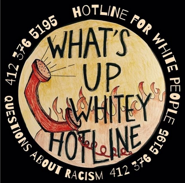 """This is the What's Up Whitey Hotline Logo It is an orangeish circle with red flames at the bottom. there is a red oldschool phone receiver and hand written black text that says, """"what's up whitey hotline"""" a circle of text surrounding the logo states """" questions about racism 412-376-5195)"""